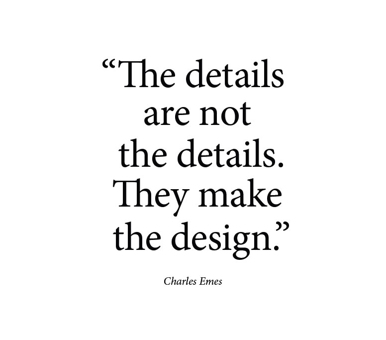 The details are not the details. They make the design. - Charles Emes