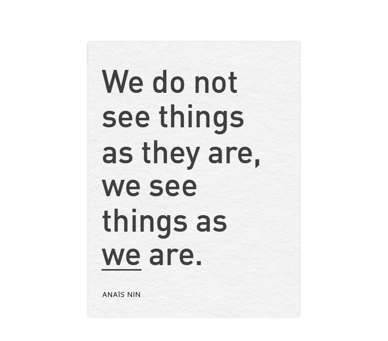 We do not see things as they are, we see things as we are. - Anais Nin